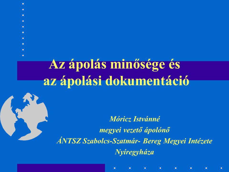 Az ápolás minősége és az ápolási dokumentáció Móricz Istvánné megyei vezető ápolónő ÁNTSZ Szabolcs-Szatmár- Bereg Megyei Intézete Nyíregyháza