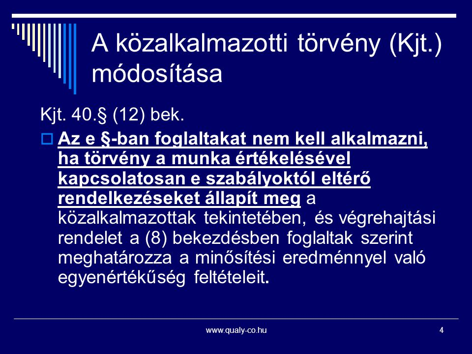 www.qualy-co.hu4 A közalkalmazotti törvény (Kjt.) módosítása Kjt. 40.§ (12) bek.  Az e §-ban foglaltakat nem kell alkalmazni, ha törvény a munka érté