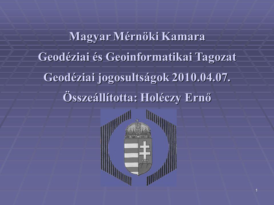 1 Magyar Mérnöki Kamara Geodéziai és Geoinformatikai Tagozat Geodéziai jogosultságok 2010.04.07. Összeállította: Holéczy Ernő