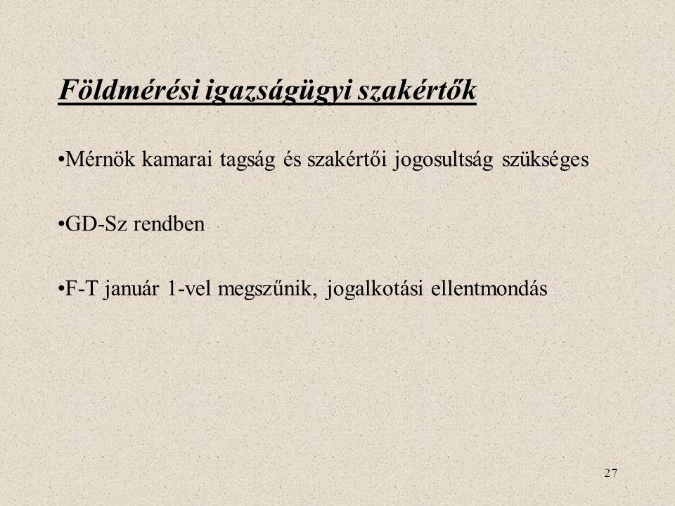 27 Földmérési igazságügyi szakértők •Mérnök kamarai tagság és szakértői jogosultság szükséges •GD-Sz rendben •F-T január 1-vel megszűnik, jogalkotási