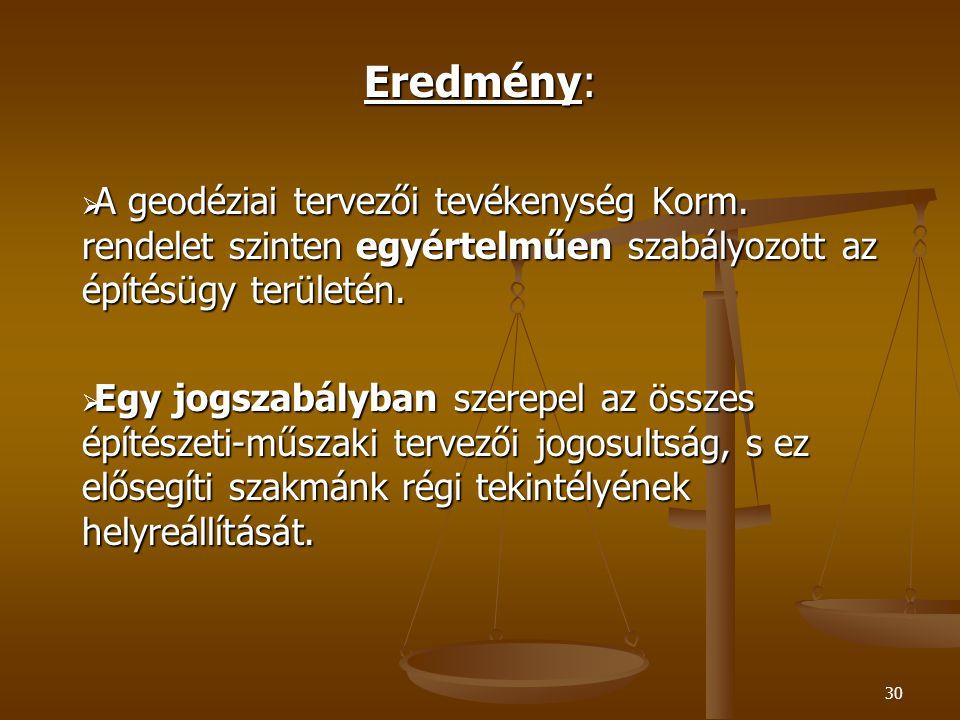 30 Eredmény:  A geodéziai tervezői tevékenység Korm. rendelet szinten egyértelműen szabályozott az építésügy területén.  Egy jogszabályban szerepel