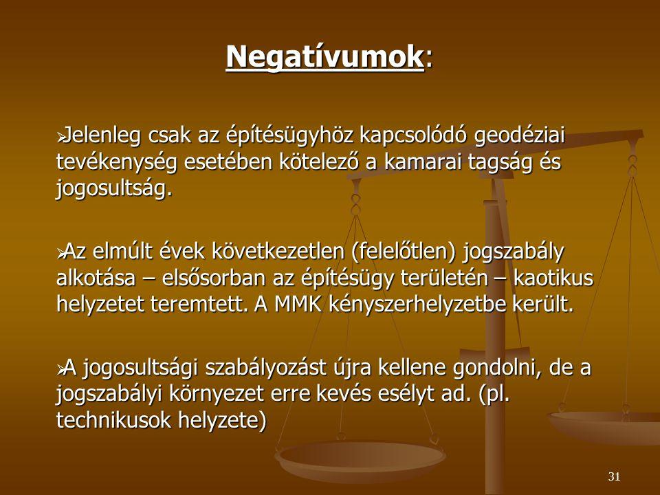 31 Negatívumok:  Jelenleg csak az építésügyhöz kapcsolódó geodéziai tevékenység esetében kötelező a kamarai tagság és jogosultság.  Az elmúlt évek k