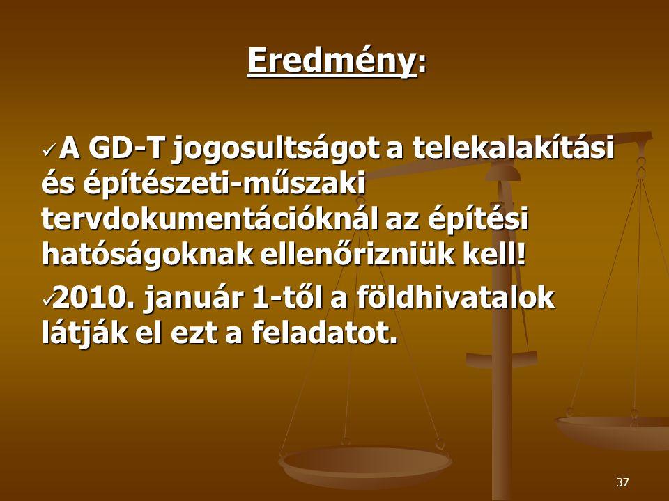 37 Eredmény :  A GD-T jogosultságot a telekalakítási és építészeti-műszaki tervdokumentációknál az építési hatóságoknak ellenőrizniük kell!  2010. j