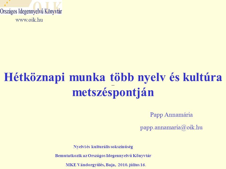 –– Hétköznapi munka több nyelv és kultúra metszéspontján Papp Annamária papp.annamaria@oik.hu www.oik.hu Nyelvi és kulturális sokszínűség Bemutatkozik az Országos Idegennyelvű Könyvtár MKE Vándorgyűlés, Baja, 2010.