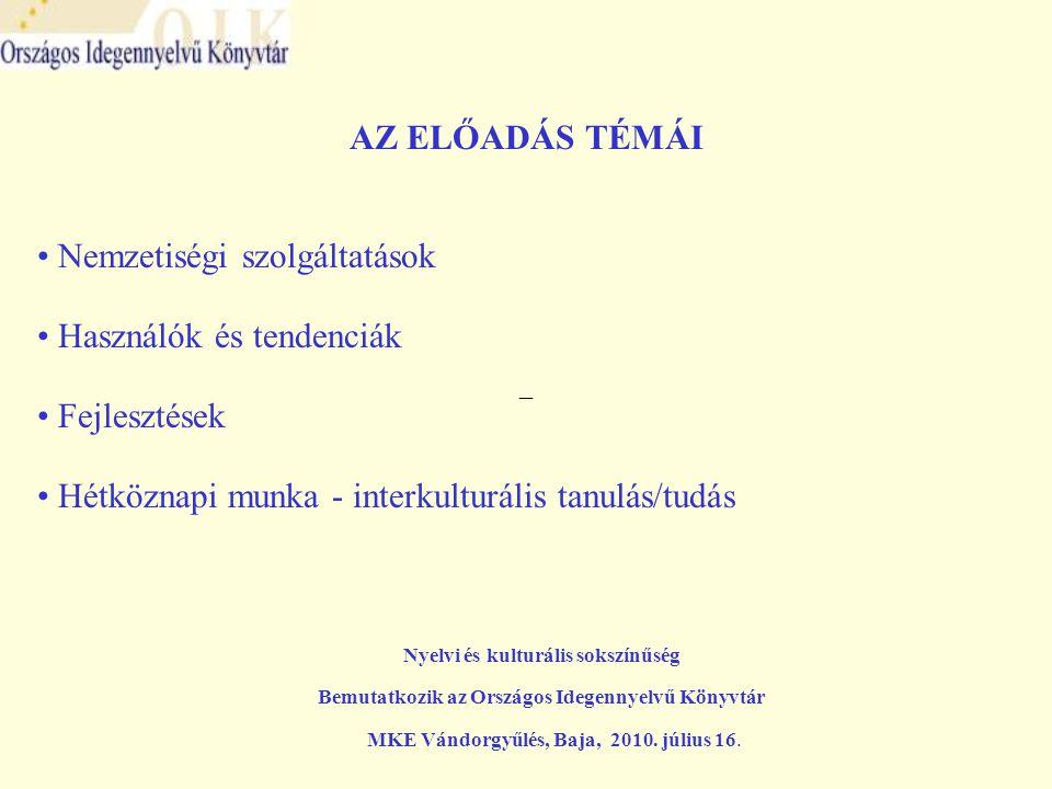 –– AZ ELŐADÁS TÉMÁI • Nemzetiségi szolgáltatások • Használók és tendenciák • Fejlesztések • Hétköznapi munka - interkulturális tanulás/tudás Nyelvi és kulturális sokszínűség Bemutatkozik az Országos Idegennyelvű Könyvtár MKE Vándorgyűlés, Baja, 2010.