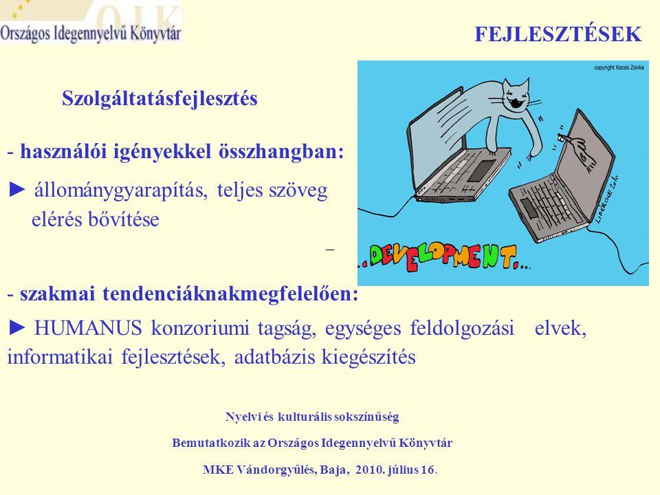 –– FEJLESZTÉSEK Szolgáltatásfejlesztés - használói igényekkel összhangban: ► állománygyarapítás, teljes szöveg elérés bővítése Nyelvi és kulturális sokszínűség Bemutatkozik az Országos Idegennyelvű Könyvtár MKE Vándorgyűlés, Baja, 2010.