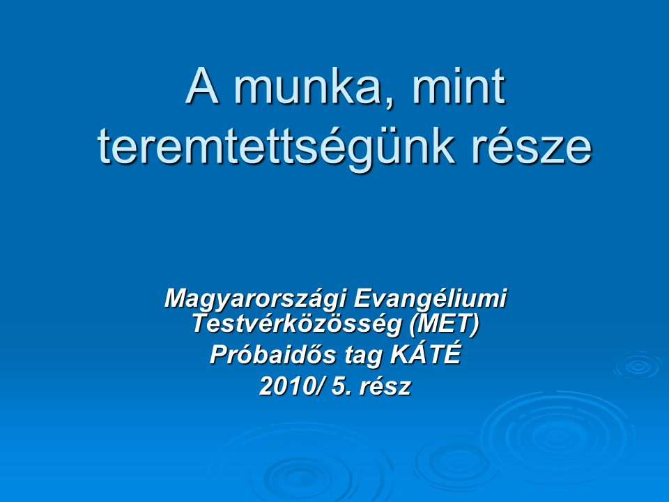 A munka, mint teremtettségünk része Magyarországi Evangéliumi Testvérközösség (MET) Próbaidős tag KÁTÉ 2010/ 5. rész