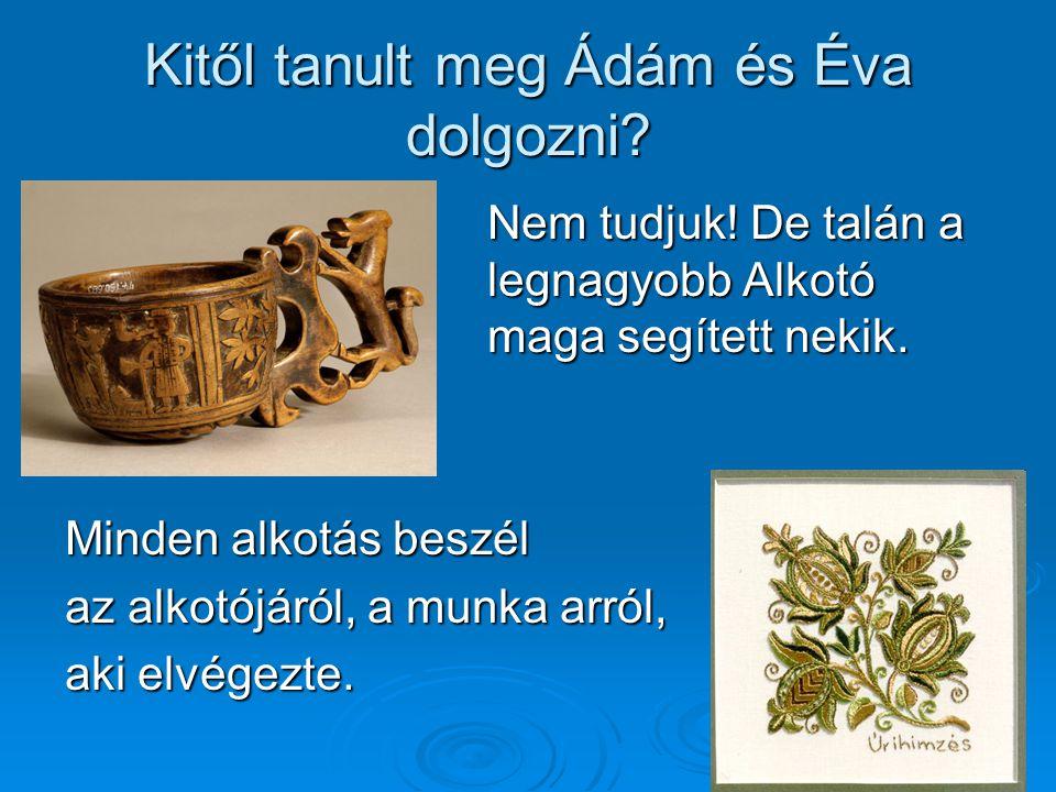 Kitől tanult meg Ádám és Éva dolgozni? Nem tudjuk! De talán a legnagyobb Alkotó maga segített nekik. Minden alkotás beszél az alkotójáról, a munka arr