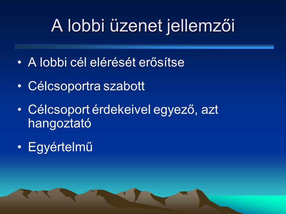 A lobbi üzenet jellemzői •A lobbi cél elérését erősítse •Célcsoportra szabott •Célcsoport érdekeivel egyező, azt hangoztató •Egyértelmű