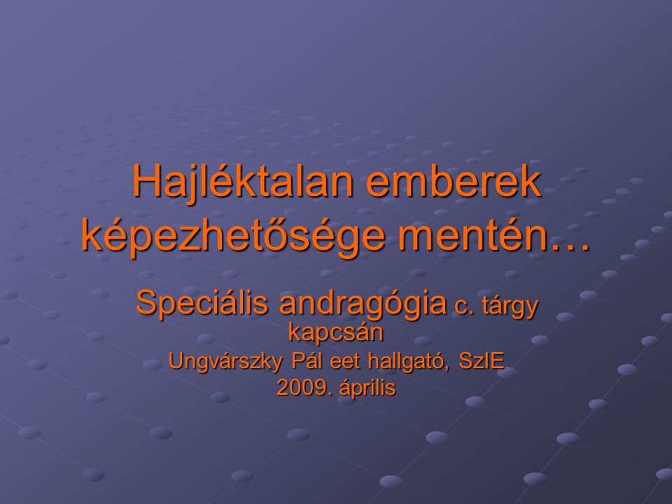 Hajléktalan emberek képezhetősége mentén… Speciális andragógia c. tárgy kapcsán Ungvárszky Pál eet hallgató, SzIE 2009. április