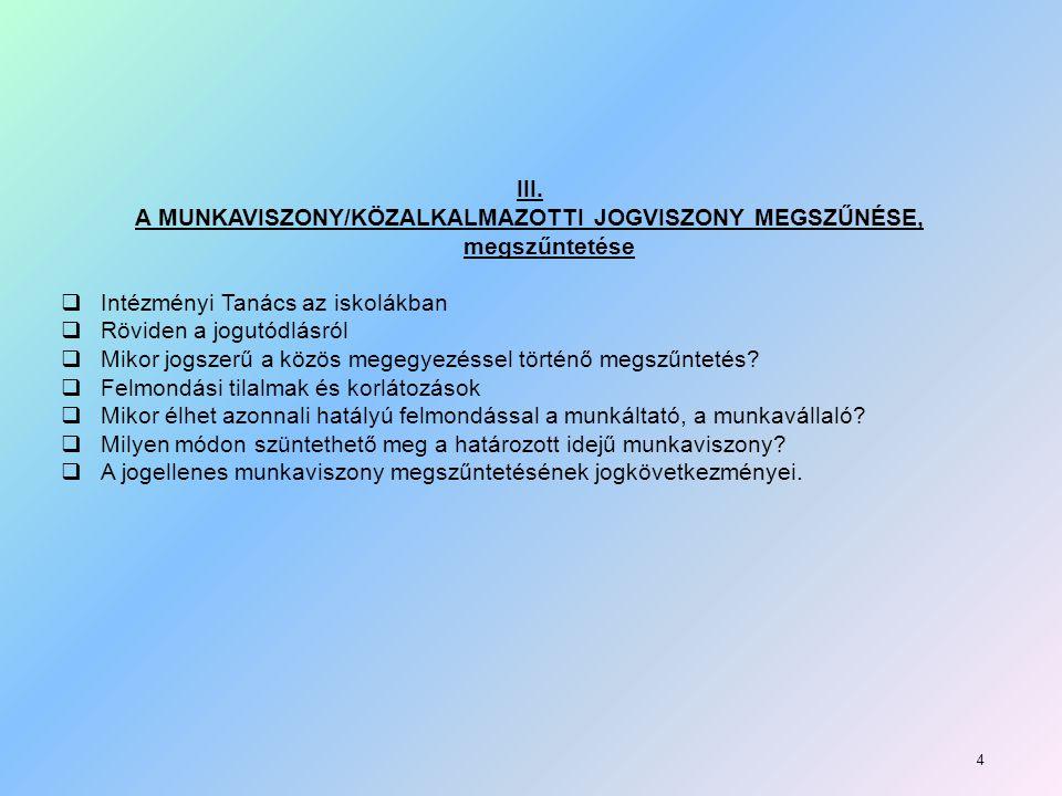 III. A MUNKAVISZONY/KÖZALKALMAZOTTI JOGVISZONY MEGSZŰNÉSE, megszűntetése  Intézményi Tanács az iskolákban  Röviden a jogutódlásról  Mikor jogszerű