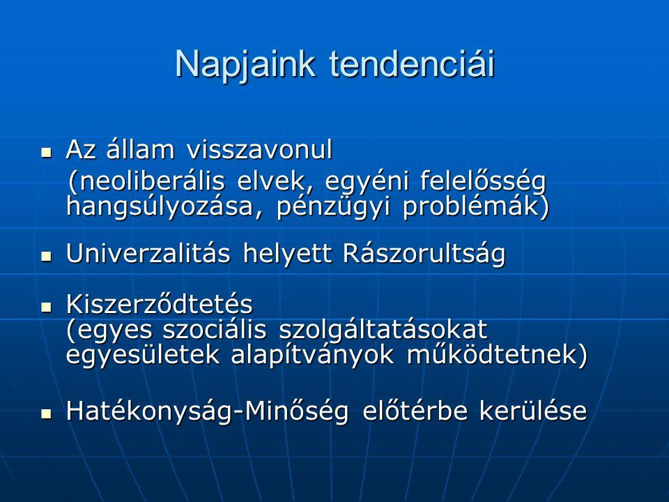 Napjaink tendenciái  Az állam visszavonul (neoliberális elvek, egyéni felelősség hangsúlyozása, pénzügyi problémák) (neoliberális elvek, egyéni felelősség hangsúlyozása, pénzügyi problémák)  Univerzalitás helyett Rászorultság  Kiszerződtetés (egyes szociális szolgáltatásokat egyesületek alapítványok működtetnek)  Hatékonyság-Minőség előtérbe kerülése
