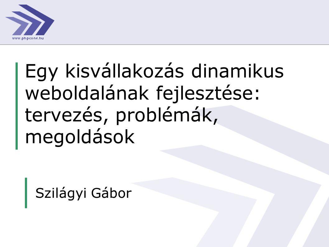 Egy kisvállakozás dinamikus weboldalának fejlesztése: tervezés, problémák, megoldások Szilágyi Gábor