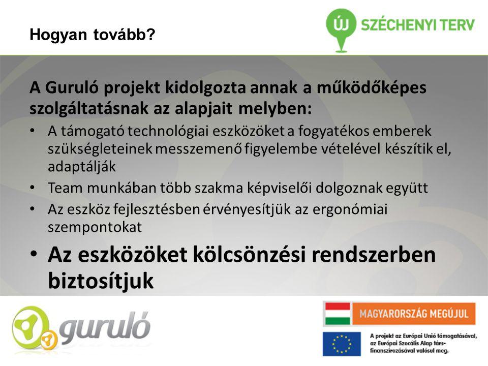 Hogyan tovább? A Guruló projekt kidolgozta annak a működőképes szolgáltatásnak az alapjait melyben: • A támogató technológiai eszközöket a fogyatékos