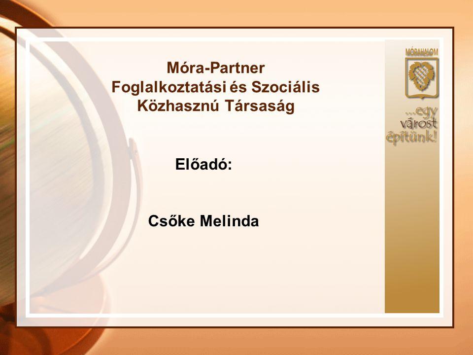 Móra-Partner Foglalkoztatási és Szociális Közhasznú Társaság Előadó: Csőke Melinda