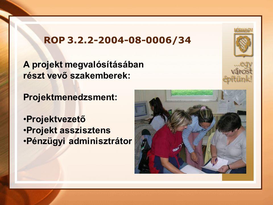 ROP 3.2.2-2004-08-0006/34 A projekt megvalósításában részt vevő szakemberek: Projektmenedzsment: •Projektvezető •Projekt asszisztens •Pénzügyi adminis