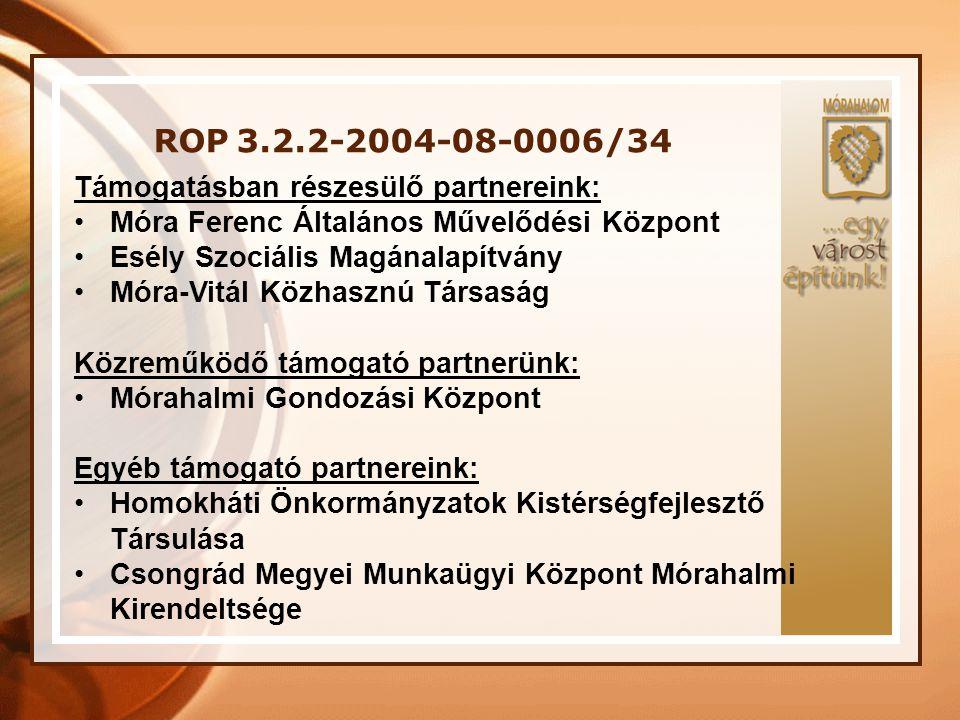 ROP 3.2.2-2004-08-0006/34 Támogatásban részesülő partnereink: •Móra Ferenc Általános Művelődési Központ •Esély Szociális Magánalapítvány •Móra-Vitál K
