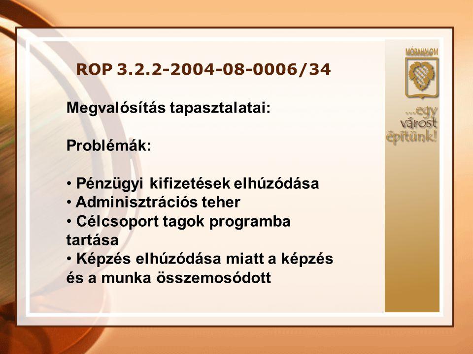 ROP 3.2.2-2004-08-0006/34 Megvalósítás tapasztalatai: Problémák: • Pénzügyi kifizetések elhúzódása • Adminisztrációs teher • Célcsoport tagok programb