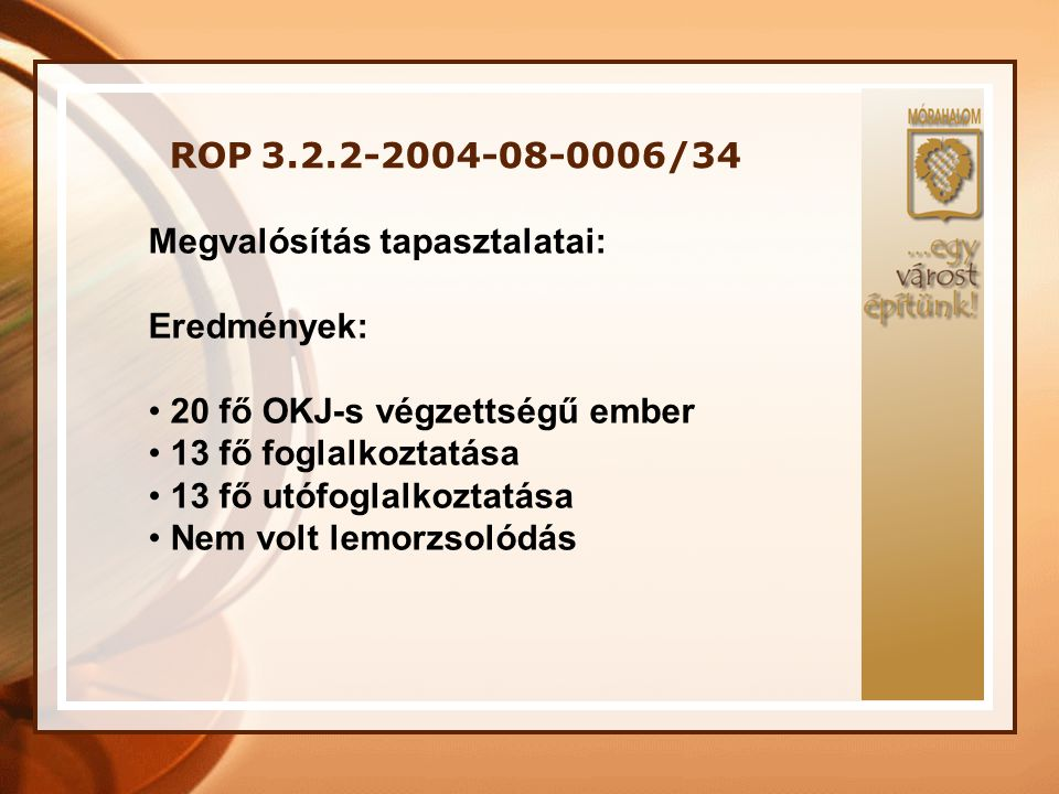 ROP 3.2.2-2004-08-0006/34 Megvalósítás tapasztalatai: Eredmények: • 20 fő OKJ-s végzettségű ember • 13 fő foglalkoztatása • 13 fő utófoglalkoztatása •