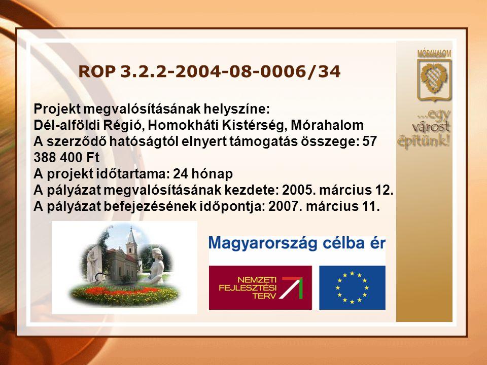 ROP 3.2.2-2004-08-0006/34 Projekt megvalósításának helyszíne: Dél-alföldi Régió, Homokháti Kistérség, Mórahalom A szerződő hatóságtól elnyert támogatá
