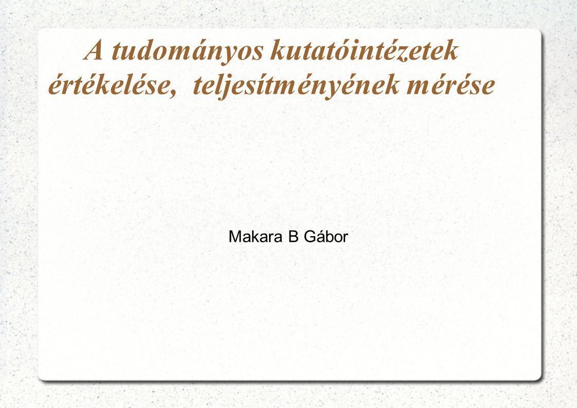 A tudományos kutatóintézetek értékelése, teljesítményének mérése Makara B Gábor