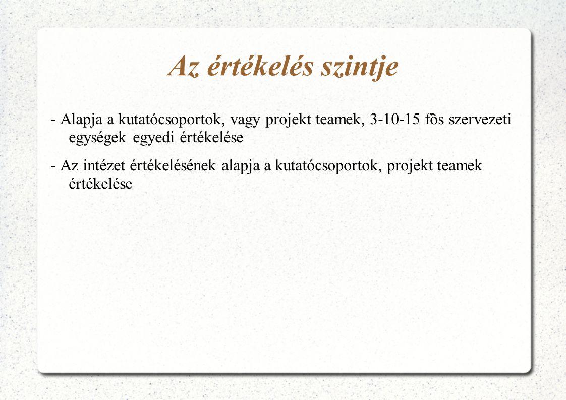 Az értékelés szintje - Alapja a kutatócsoportok, vagy projekt teamek, 3-10-15 fõs szervezeti egységek egyedi értékelése - Az intézet értékelésének ala