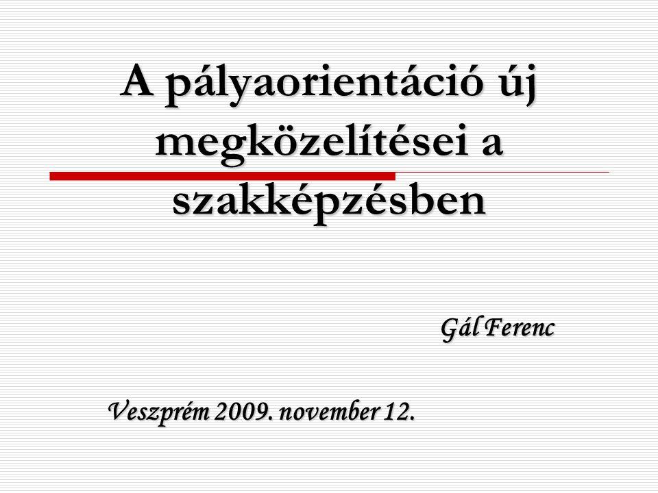 A pályaorientáció új megközelítései a szakképzésben Gál Ferenc Veszprém 2009. november 12.
