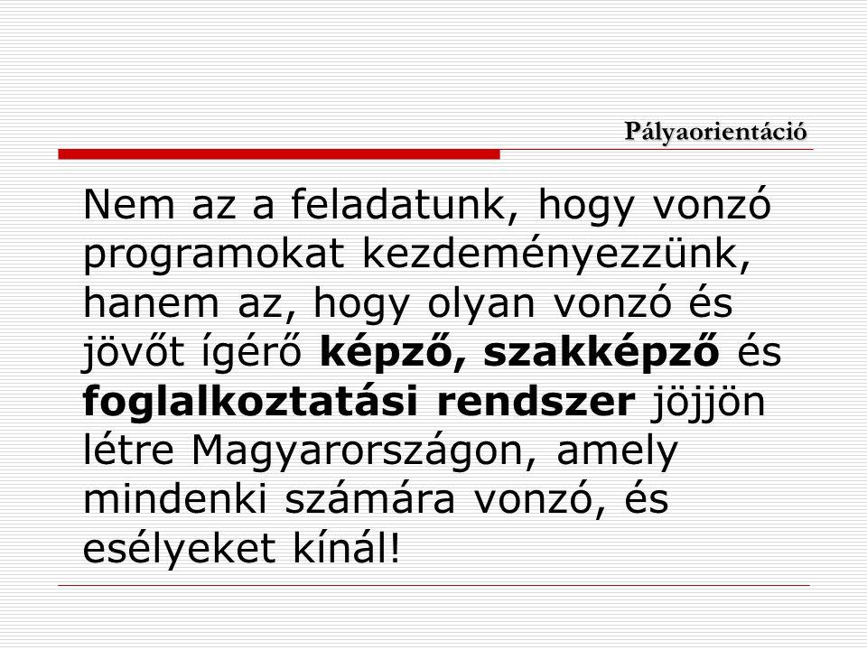 Pályaorientáció Nem az a feladatunk, hogy vonzó programokat kezdeményezzünk, hanem az, hogy olyan vonzó és jövőt ígérő képző, szakképző és foglalkoztatási rendszer jöjjön létre Magyarországon, amely mindenki számára vonzó, és esélyeket kínál!