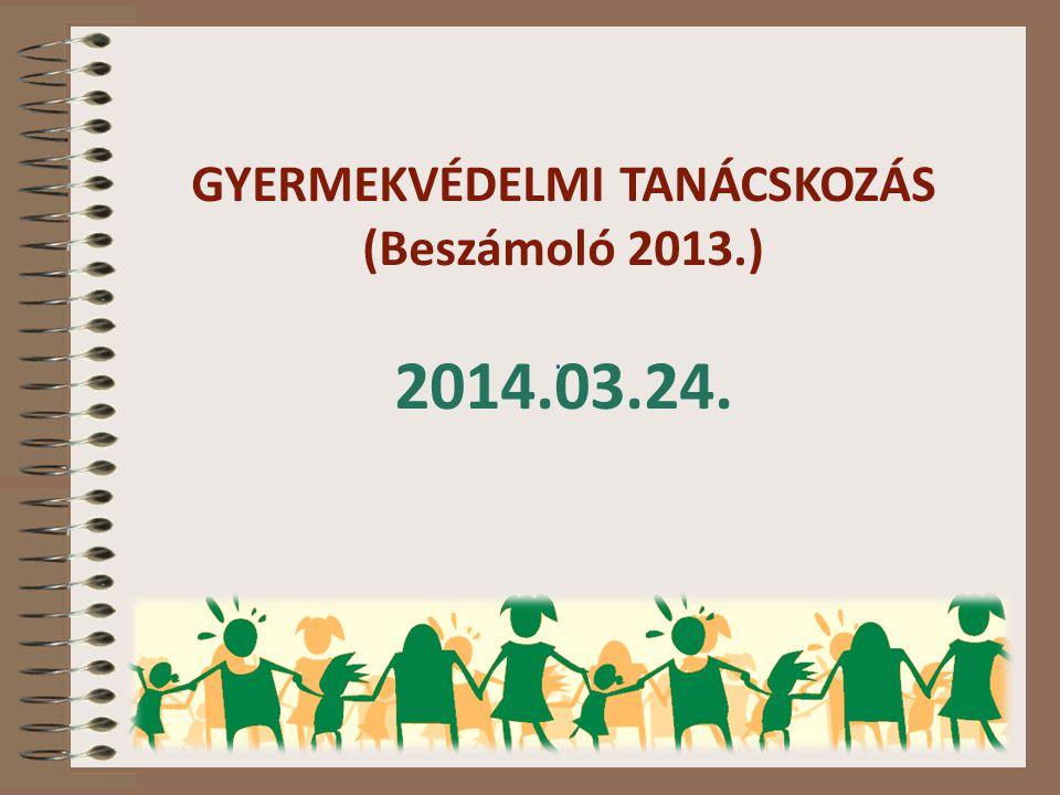 GYERMEKVÉDELMI TANÁCSKOZÁS (Beszámoló 2013.) 2014.03.24..