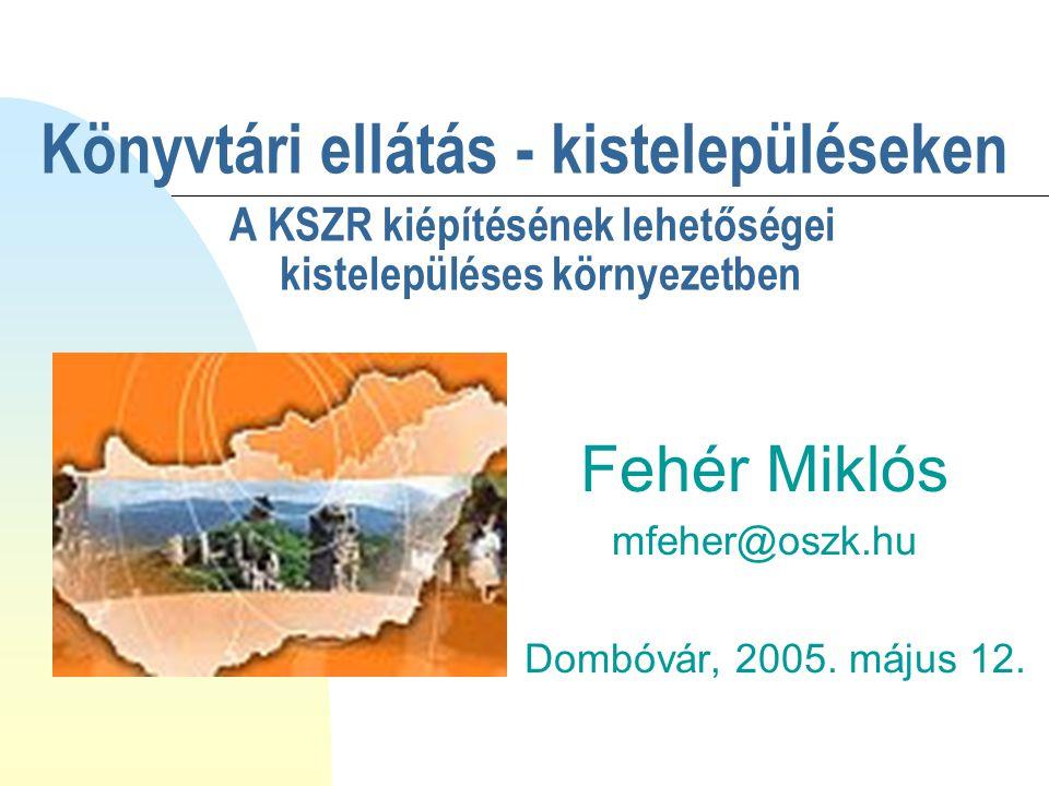 Könyvtári ellátás - kistelepüléseken A KSZR kiépítésének lehetőségei kistelepüléses környezetben Fehér Miklós mfeher@oszk.hu Dombóvár, 2005. május 12.