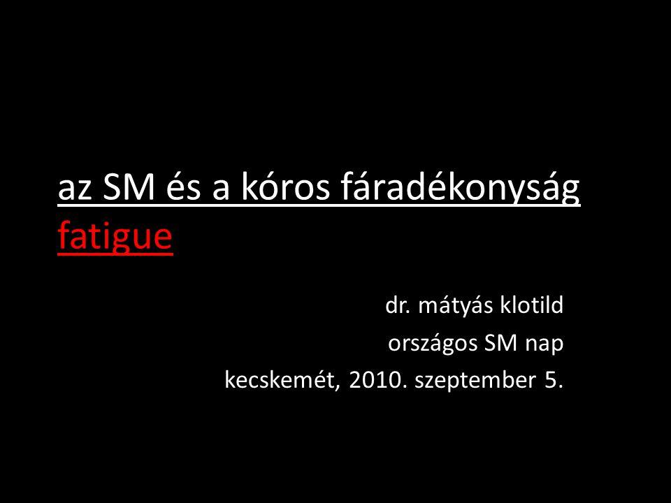 az SM és a kóros fáradékonyság fatigue dr. mátyás klotild országos SM nap kecskemét, 2010. szeptember 5.