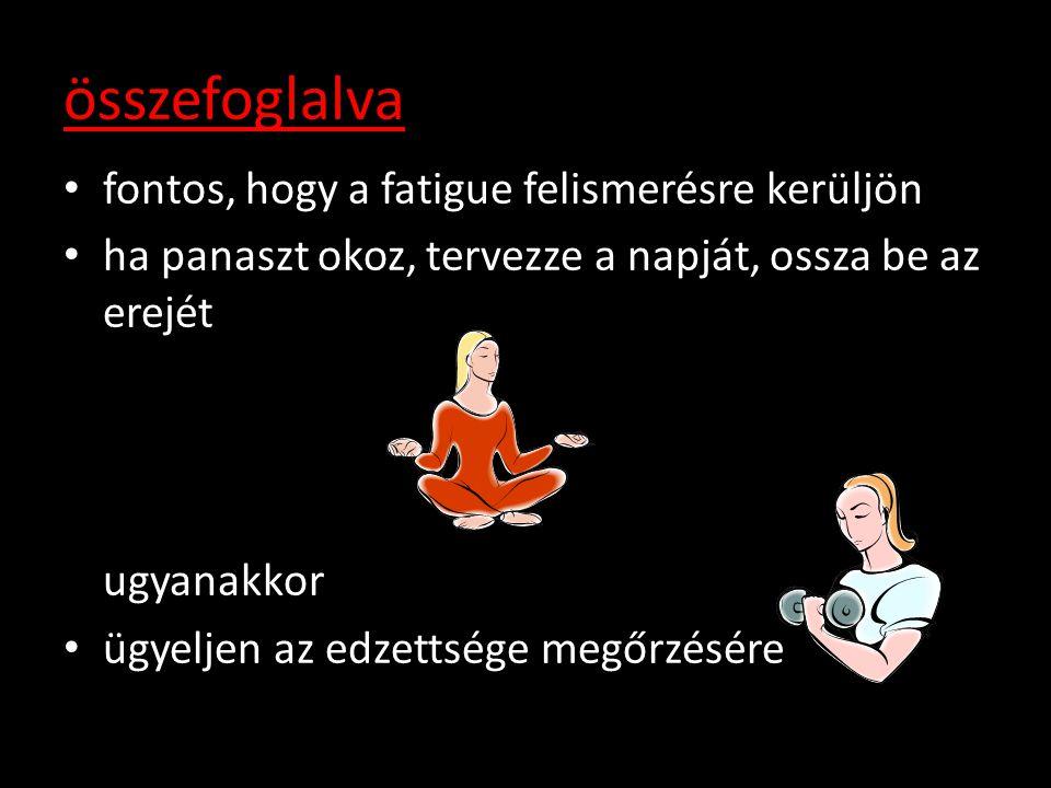 összefoglalva • fontos, hogy a fatigue felismerésre kerüljön • ha panaszt okoz, tervezze a napját, ossza be az erejét ugyanakkor • ügyeljen az edzetts