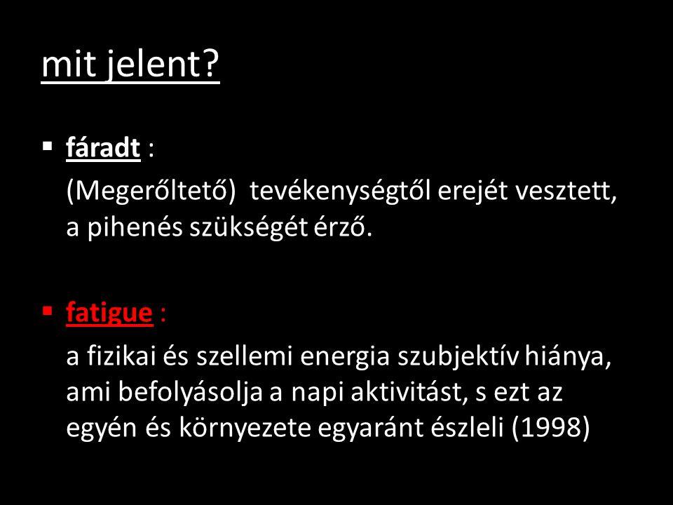 mit jelent?  fáradt : (Megerőltető) tevékenységtől erejét vesztett, a pihenés szükségét érző.  fatigue : a fizikai és szellemi energia szubjektív hi