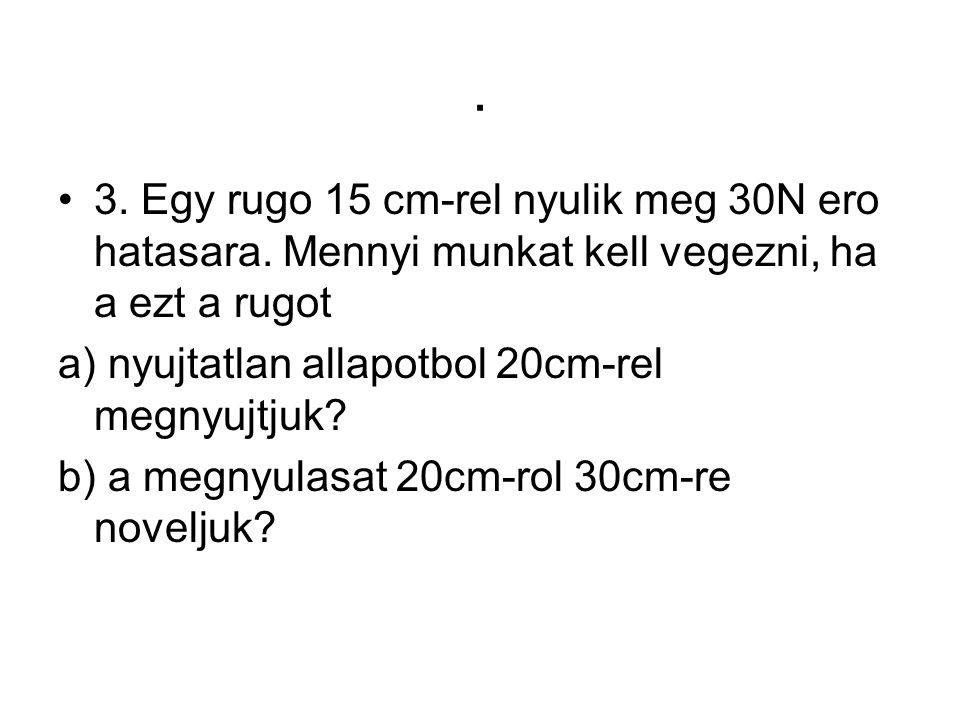 . •3. Egy rugo 15 cm-rel nyulik meg 30N ero hatasara. Mennyi munkat kell vegezni, ha a ezt a rugot a) nyujtatlan allapotbol 20cm-rel megnyujtjuk? b) a
