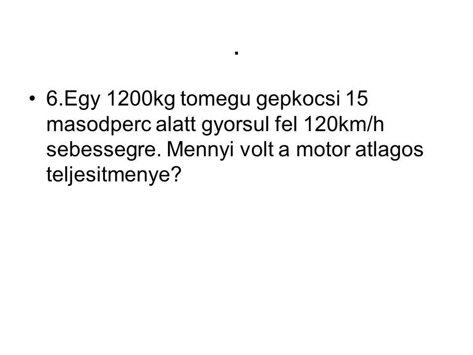 . •6.Egy 1200kg tomegu gepkocsi 15 masodperc alatt gyorsul fel 120km/h sebessegre. Mennyi volt a motor atlagos teljesitmenye?