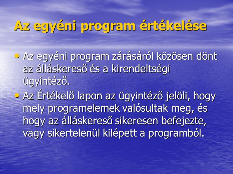 Az egyéni program értékelése • Az egyéni program zárásáról közösen dönt az álláskereső és a kirendeltségi ügyintéző.