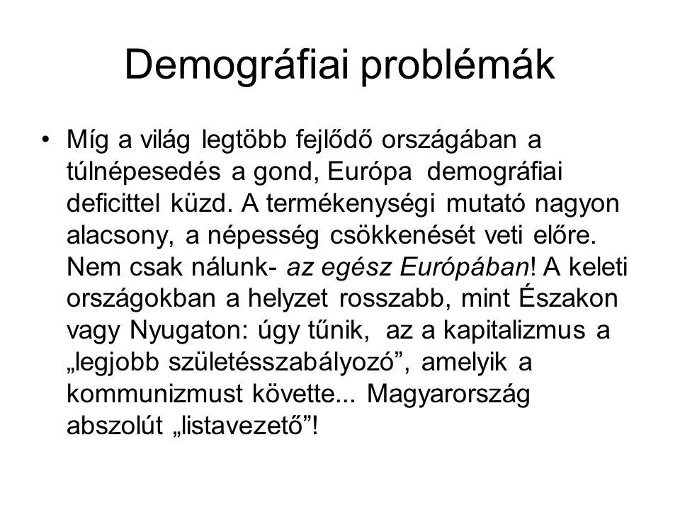 Demográfiai problémák •Míg a világ legtöbb fejlődő országában a túlnépesedés a gond, Európa demográfiai deficittel küzd. A termékenységi mutató nagyon