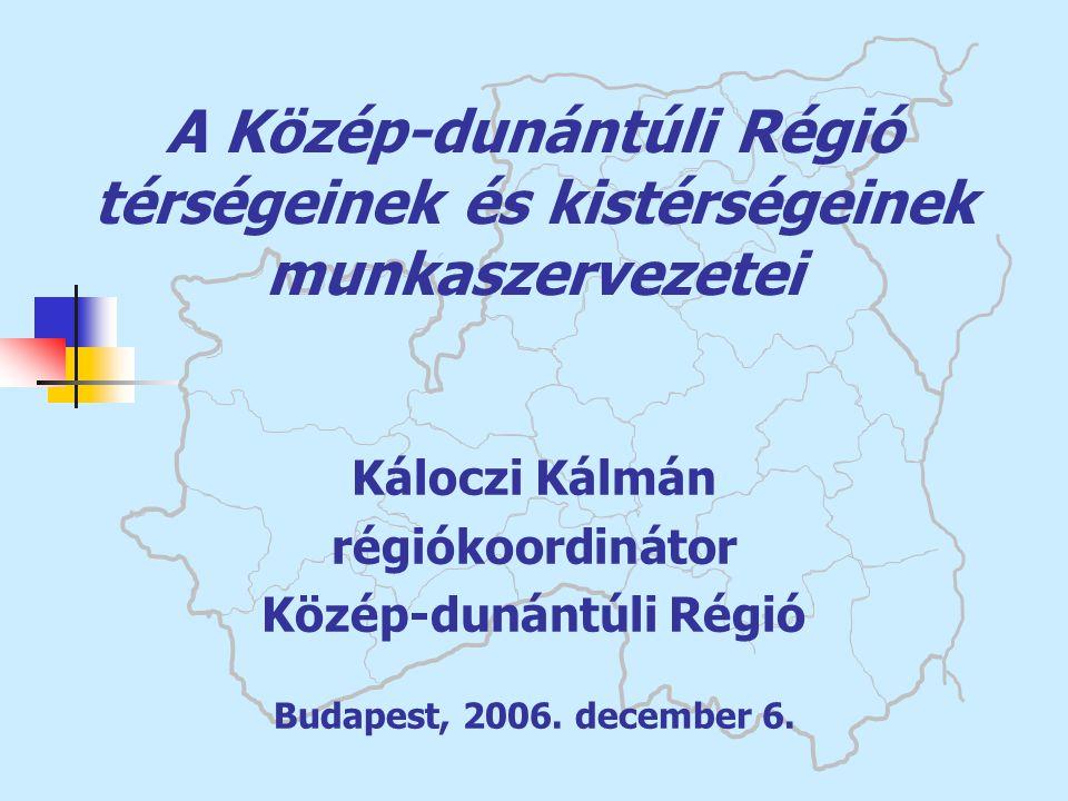 A Közép-dunántúli Régió térségeinek és kistérségeinek munkaszervezetei Káloczi Kálmán régiókoordinátor Közép-dunántúli Régió Budapest, 2006. december