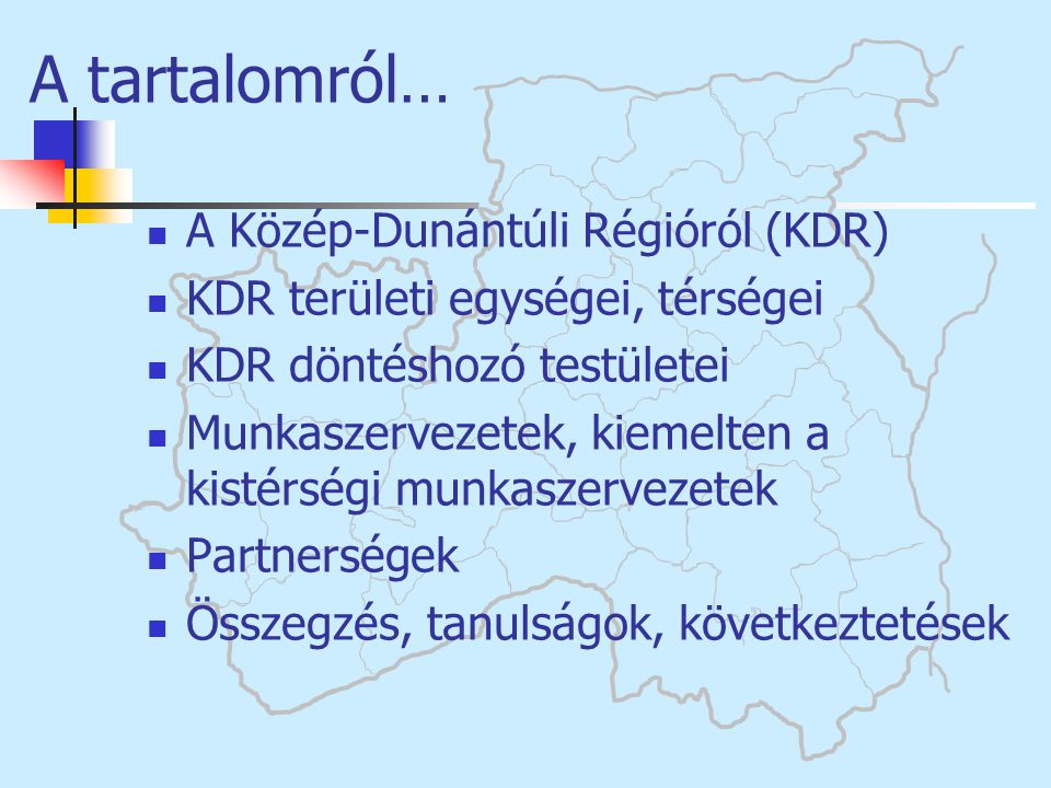  A Közép-Dunántúli Régióról (KDR)  KDR területi egységei, térségei  KDR döntéshozó testületei  Munkaszervezetek, kiemelten a kistérségi munkaszerv