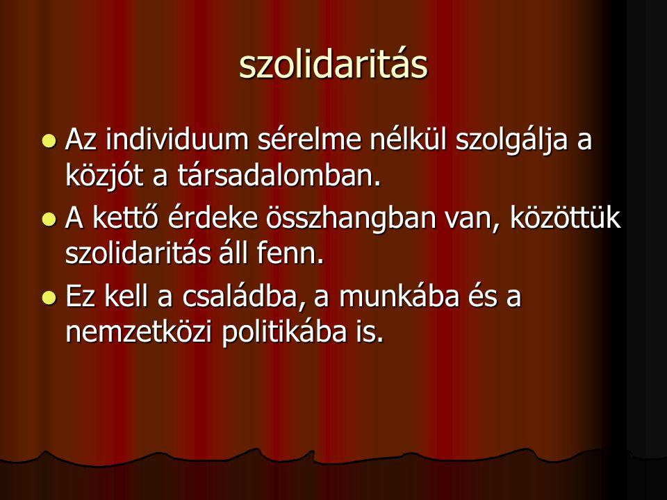 szolidaritás  Az individuum sérelme nélkül szolgálja a közjót a társadalomban.