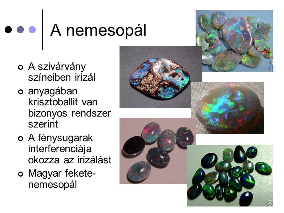 A nemesopál A szivárvány színeiben irizál anyagában krisztoballit van bizonyos rendszer szerint A fénysugarak interferenciája okozza az irizálást Magy