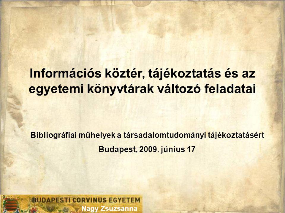 Nagy Zsuzsanna Információs köztér, tájékoztatás és az egyetemi könyvtárak változó feladatai Bibliográfiai műhelyek a társadalomtudományi tájékoztatásért Budapest, 2009.