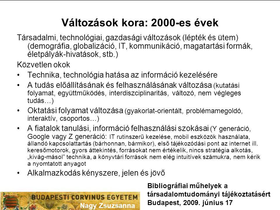 Változások kora: 2000-es évek Társadalmi, technológiai, gazdasági változások (lépték és ütem) (demográfia, globalizáció, IT, kommunikáció, magatartási formák, életpályák-hivatások, stb.) Közvetlen okok •Technika, technológia hatása az információ kezelésére •A tudás előállításának és felhasználásának változása (kutatási folyamat, együttműködés, interdiszciplinaritás, változó, nem végleges tudás…) •Oktatási folyamat változása (gyakorlat-orientált, problémamegoldó, interaktív, csoportos…) •A fiatalok tanulási, információ felhasználási szokásai (Y generáció, Google vagy Z generáció: IT rutinszerű kezelése, mobil eszközök használata, állandó kapcsolattartás (bárhonnan, bármikor), első tájékozódási pont az internet ill.