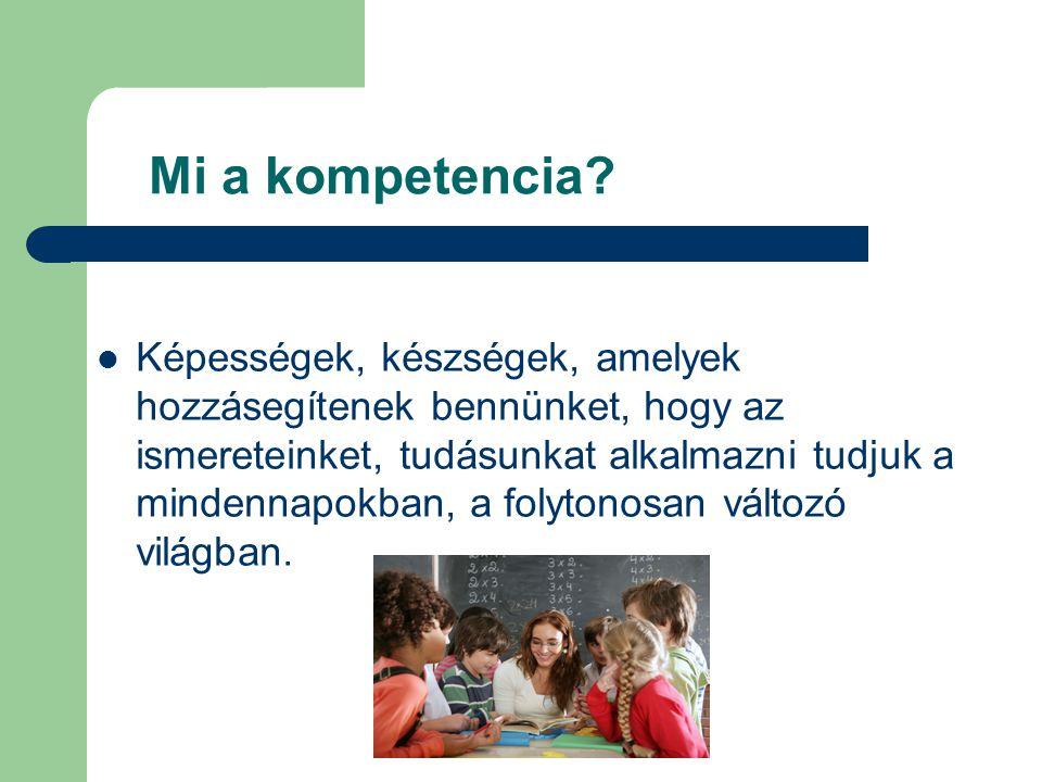 Mi a kompetencia?  Képességek, készségek, amelyek hozzásegítenek bennünket, hogy az ismereteinket, tudásunkat alkalmazni tudjuk a mindennapokban, a f