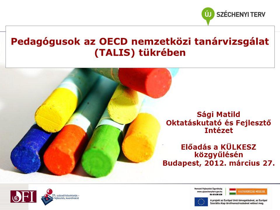 Pedagógusok az OECD nemzetközi tanárvizsgálat (TALIS) tükrében Sági Matild Oktatáskutató és Fejlesztő Intézet Előadás a KÜLKESZ közgyűlésén Budapest,