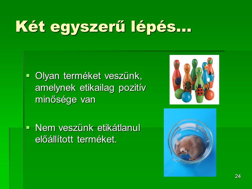 24 Két egyszerű lépés...  Olyan terméket veszünk, amelynek etikailag pozitív minősége van  Nem veszünk etikátlanul előállított terméket.