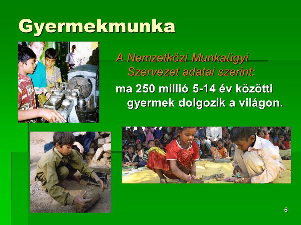 6 Gyermekmunka A Nemzetközi Munkaügyi Szervezet adatai szerint: ma 250 millió 5-14 év közötti gyermek dolgozik a világon.