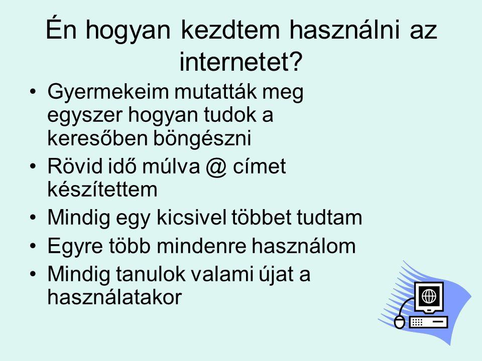 Én hogyan kezdtem használni az internetet? •Gyermekeim mutatták meg egyszer hogyan tudok a keresőben böngészni •Rövid idő múlva @ címet készítettem •M