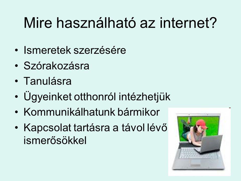 Mire használható az internet? •Ismeretek szerzésére •Szórakozásra •Tanulásra •Ügyeinket otthonról intézhetjük •Kommunikálhatunk bármikor •Kapcsolat ta