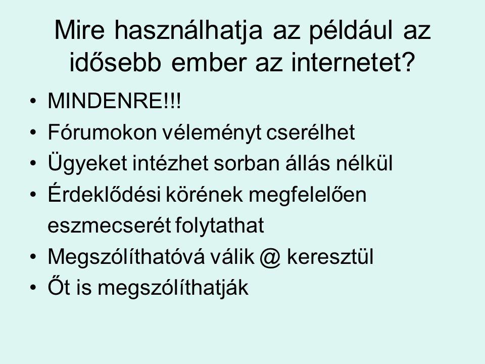 Mire használhatja az például az idősebb ember az internetet? •MINDENRE!!! •Fórumokon véleményt cserélhet •Ügyeket intézhet sorban állás nélkül •Érdekl